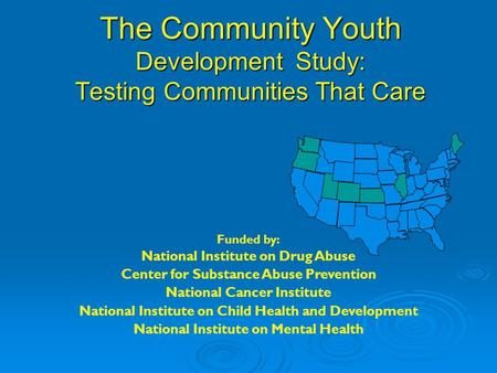 The Community Youth Development Study: Testing Communities That Care Funded by: National Institute on Drug Abuse Center for Substance Abuse Prevention.