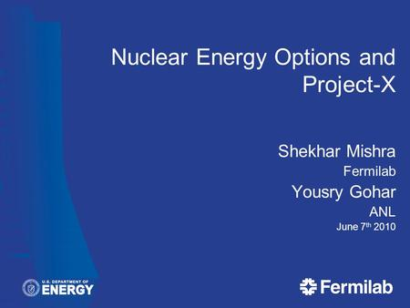 Nuclear Energy Options and Project-X Shekhar Mishra Fermilab Yousry Gohar ANL June 7 th 2010.
