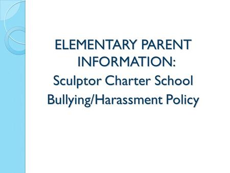 ELEMENTARY PARENT INFORMATION: Sculptor Charter School Bullying/Harassment Policy 1.