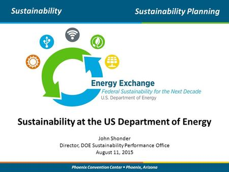 Phoenix Convention Center Phoenix, Arizona Sustainability at the US Department of Energy Sustainability Sustainability Planning John Shonder Director,