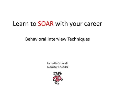 Learn to SOAR with your career Behavioral Interview Techniques Laura Hufschmidt February 17, 2009.