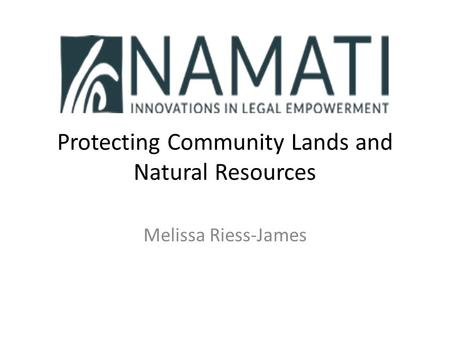 Protecting Community Lands and Natural Resources Melissa Riess-James.