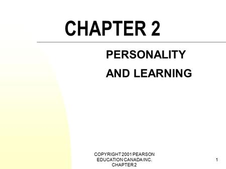 COPYRIGHT 2001 PEARSON EDUCATION CANADA INC. CHAPTER 2 1 CHAPTER 2 PERSONALITY AND LEARNING.