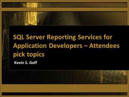 SQL Server Reporting Services for Application Developers – Attendees pick topics Kevin S. Goff.