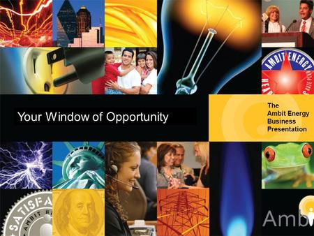 The Ambit Energy Business Presentation Your Window of Opportunity.