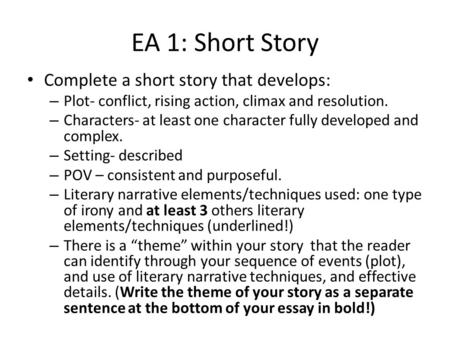 EA 1: Short Story Complete a short story that develops: – Plot- conflict, rising action, climax and resolution. – Characters- at least one character fully.