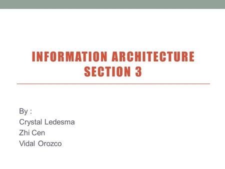 INFORMATION ARCHITECTURE SECTION 3 By : Crystal Ledesma Zhi Cen Vidal Orozco.
