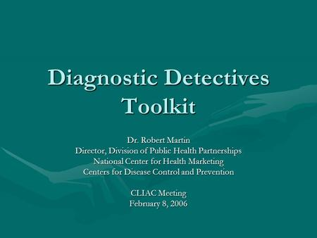 Diagnostic Detectives Toolkit Dr. Robert Martin Director, Division of Public Health Partnerships National Center for Health Marketing Centers for Disease.