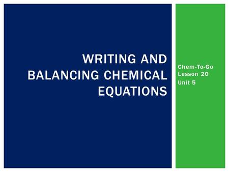 Chem-To-Go Lesson 20 Unit 5 WRITING AND BALANCING CHEMICAL EQUATIONS.