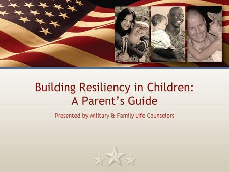 Building Resiliency in Children: A Parent's Guide Presented by Military & Family Life Counselors.