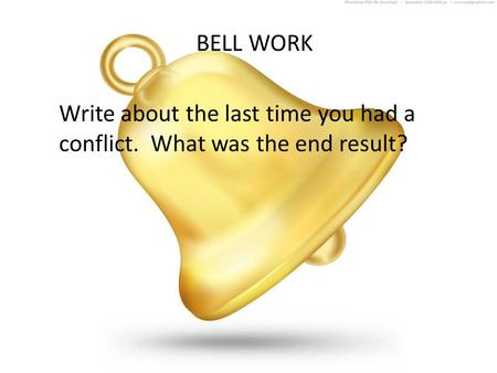 BELL WORK Write about the last time you had a conflict. What was the end result?