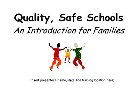 Quality, Safe Schools An Introduction for Families {Insert presenter's name, date and training location here}
