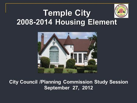 Temple City 2008-2014 Housing Element City Council /Planning Commission Study Session September 27, 2012.