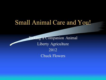 Small Animal Care and You! Picking a Companion Animal Liberty Agriculture 2012 Chuck Flowers.