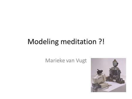 Modeling meditation ?! Marieke van Vugt. Modeling framework ACT-R: adaptive control of thought – rational (John Anderson, CMU, 1994)