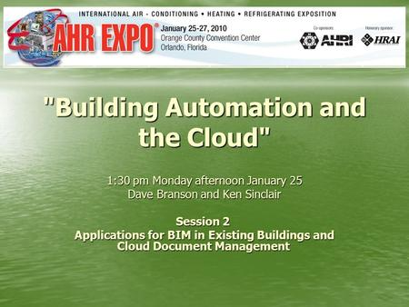 Building Automation and the Cloud 1:30 pm Monday afternoon January 25 Dave Branson and Ken Sinclair Session 2 Session 2 Applications for BIM in Existing.