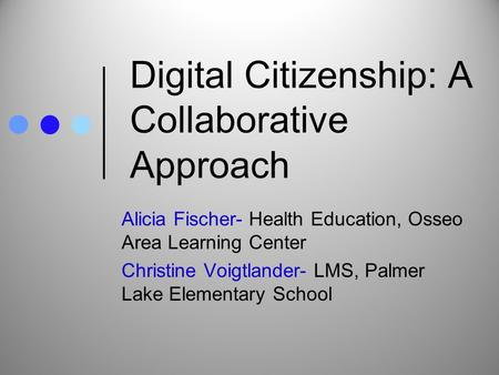 Digital Citizenship: A Collaborative Approach Alicia Fischer- Health Education, Osseo Area Learning Center Christine Voigtlander- LMS, Palmer Lake Elementary.