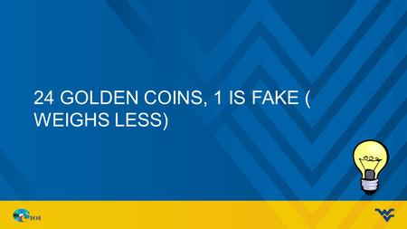 24 GOLDEN COINS, 1 IS FAKE ( WEIGHS LESS). DATABASE CONCEPTS Ahmad, Mohammad J. CS 101.