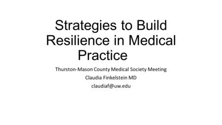 Strategies to Build Resilience in Medical Practice Thurston-Mason County Medical Society Meeting Claudia Finkelstein MD