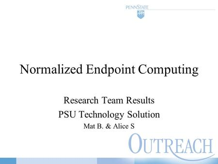 Normalized Endpoint Computing Research Team Results PSU Technology Solution Mat B. & Alice S.