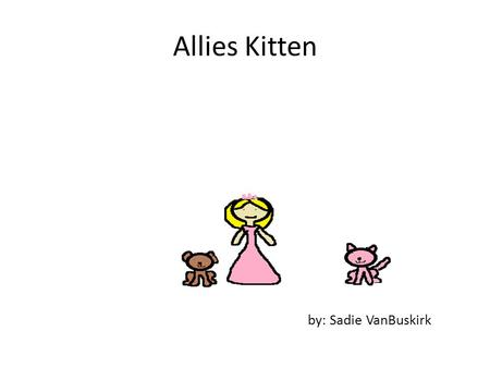 Allies Kitten by: Sadie VanBuskirk. Copyright Copyright © By Sadie VanBuskirk All rights reserved Do anything you want with this book Printed in nova.