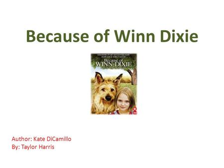 Because of Winn Dixie Author: Kate DiCamillo By: Taylor Harris.