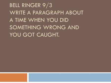 BELL RINGER 9/3 WRITE A PARAGRAPH ABOUT A TIME WHEN YOU DID SOMETHING WRONG AND YOU GOT CAUGHT.