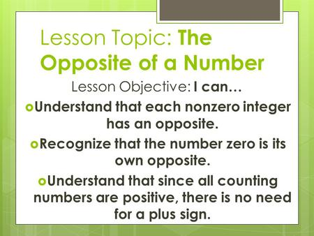 Lesson Topic: The Opposite of a Number Lesson Objective: I can…  Understand that each nonzero integer has an opposite.  Recognize that the number zero.