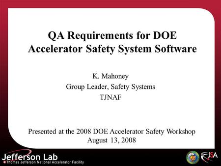 QA Requirements for DOE Accelerator Safety System Software K. Mahoney Group Leader, Safety Systems TJNAF Presented at the 2008 DOE Accelerator Safety Workshop.