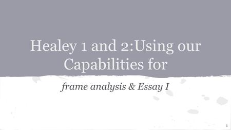 Healey 1 and 2:Using our Capabilities for frame analysis & Essay I 1.