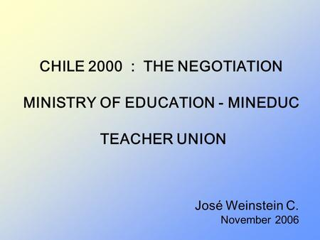 CHILE 2000 : THE NEGOTIATION MINISTRY OF EDUCATION - MINEDUC TEACHER UNION José Weinstein C. November 2006.