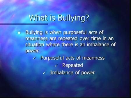 What is Bullying? Bullying is when purposeful acts of meanness are repeated over time in an situation where there is an imbalance of power. Bullying is.