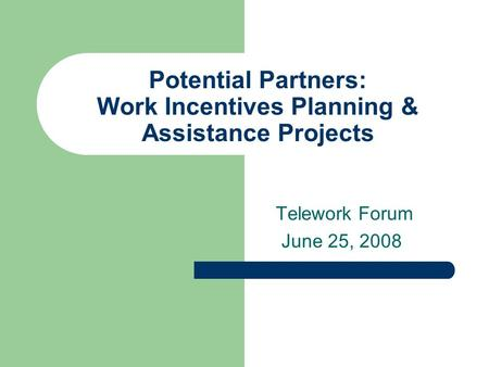 Potential Partners: Work Incentives Planning & Assistance Projects Telework Forum June 25, 2008.