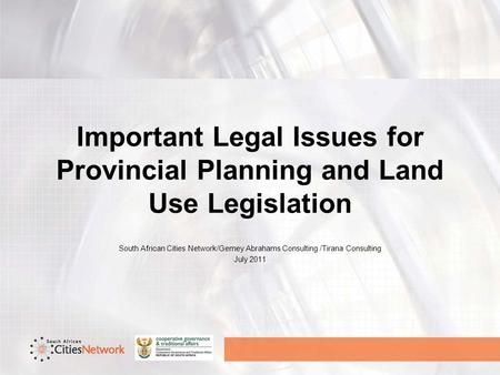 Important Legal Issues for Provincial Planning and Land Use Legislation South African Cities Network/Gemey Abrahams Consulting /Tirana Consulting July.