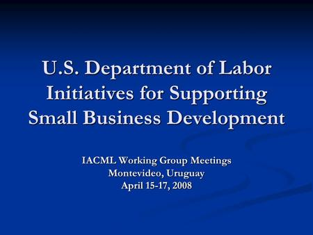 U.S. Department of Labor Initiatives for Supporting Small Business Development IACML Working Group Meetings Montevideo, Uruguay April 15-17, 2008.