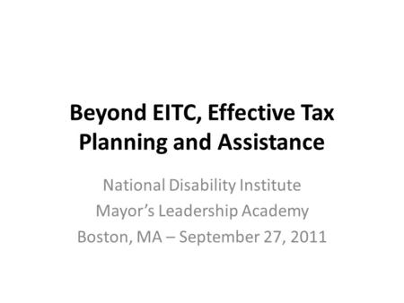 Beyond EITC, Effective Tax Planning and Assistance National Disability Institute Mayor's Leadership Academy Boston, MA – September 27, 2011.