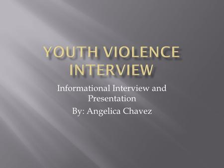 Informational Interview and Presentation By: Angelica Chavez.