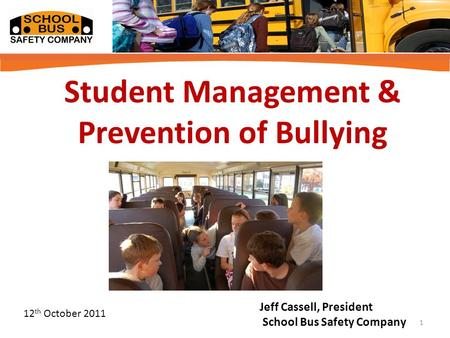 Student Management & Prevention of Bullying Jeff Cassell, President School Bus Safety Company 12 th October 2011 1.