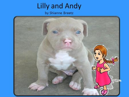 Lilly and Andy by Shianne Breetz Once upon a time, there was a little girl named Lilly who wanted a puppy. Lilly's parents talked about it. They.