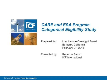 0 icfi.com | CARE and ESA Program Categorical Eligibility Study Prepared for: Low Income Oversight Board Burbank, California February 27, 2013 Presented.