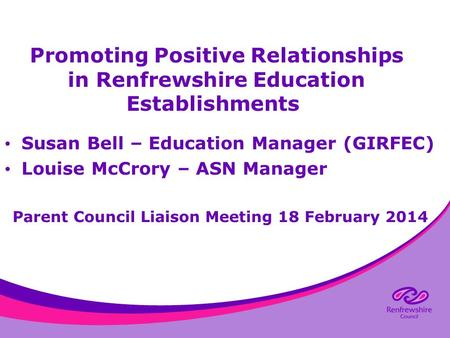 Promoting Positive Relationships in Renfrewshire Education Establishments Susan Bell – Education Manager (GIRFEC) Louise McCrory – ASN Manager Parent Council.