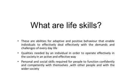 What are life skills? These are abilities for adaptive and positive behaviour that enable individuals to effectively deal effectively with the demands.