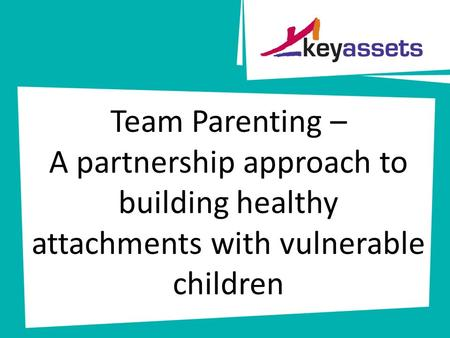 Team Parenting – A partnership approach to building healthy attachments with vulnerable children.