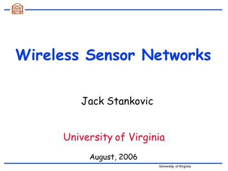 University of Virginia Wireless Sensor Networks August, 2006 University of Virginia Jack Stankovic.