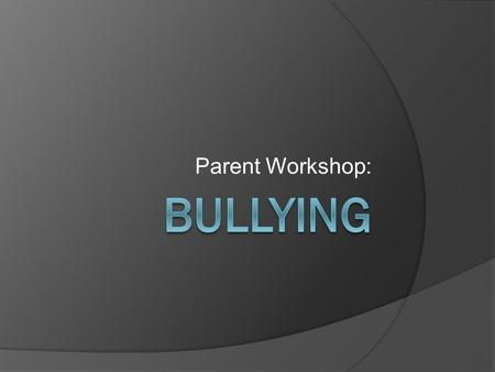Parent Workshop:. Bullying defined: Bullying is when someone intentionally and repeatedly hurts another person. There are 3 things present in bullying.
