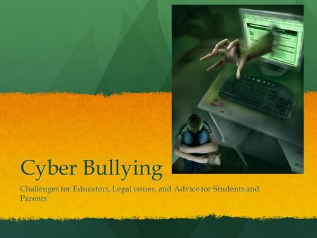 Cyber Bullying Challenges for Educators, Legal issues, and Advice for Students and Parents.