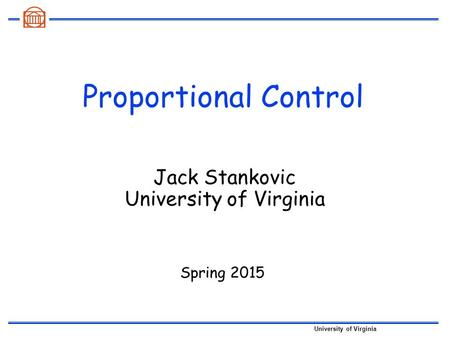 University of Virginia Proportional Control Spring 2015 Jack Stankovic University of Virginia.