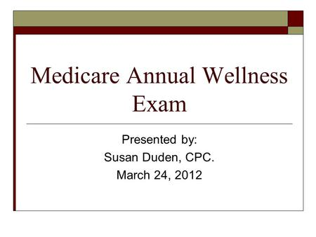 Medicare Annual Wellness Exam Presented by: Susan Duden, CPC. March 24, 2012.