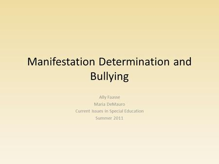 Manifestation Determination and Bullying Ally Faasse Maria DeMauro Current Issues in Special Education Summer 2011.