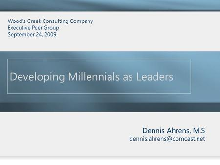 Dennis Ahrens, M.S Developing Millennials as Leaders Wood's Creek Consulting Company Executive Peer Group September 24, 2009.